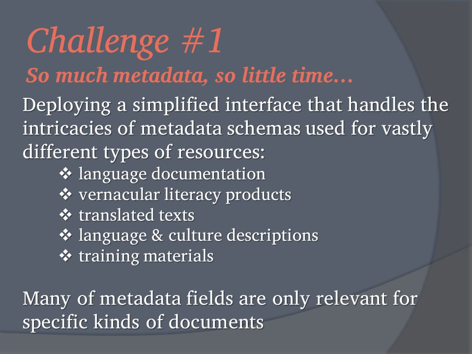 Challenge #1 So much metadata, so little time… Deploying a simplified interface that handles the intricacies of metadata schemas used for vastly different types of resources:  language documentation  vernacular literacy products  translated texts  language & culture descriptions  training materials Many of metadata fields are only relevant for specific kinds of documents