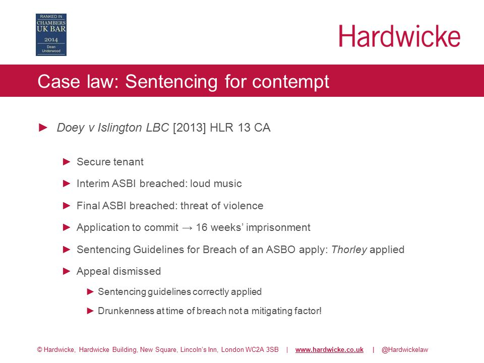 © Hardwicke, Hardwicke Building, New Square, Lincoln's Inn, London WC2A 3SB | www.hardwicke.co.uk | @Hardwickelawwww.hardwicke.co.uk Case law: Sentencing for contempt ►Doey v Islington LBC [2013] HLR 13 CA ►Secure tenant ►Interim ASBI breached: loud music ►Final ASBI breached: threat of violence ►Application to commit → 16 weeks' imprisonment ►Sentencing Guidelines for Breach of an ASBO apply: Thorley applied ►Appeal dismissed ►Sentencing guidelines correctly applied ►Drunkenness at time of breach not a mitigating factor!