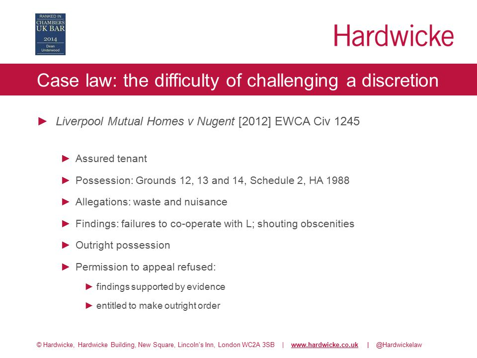 © Hardwicke, Hardwicke Building, New Square, Lincoln's Inn, London WC2A 3SB | www.hardwicke.co.uk | @Hardwickelawwww.hardwicke.co.uk Case law: the difficulty of challenging a discretion ►Liverpool Mutual Homes v Nugent [2012] EWCA Civ 1245 ►Assured tenant ►Possession: Grounds 12, 13 and 14, Schedule 2, HA 1988 ►Allegations: waste and nuisance ►Findings: failures to co-operate with L; shouting obscenities ►Outright possession ►Permission to appeal refused: ►findings supported by evidence ►entitled to make outright order