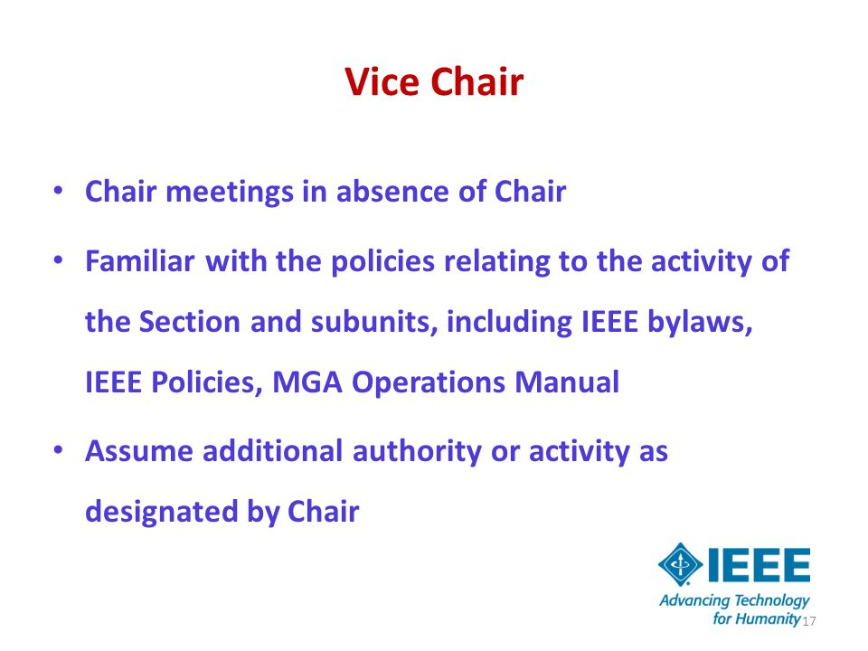 Vice Chair Chair meetings in absence of Chair Familiar with the policies relating to the activity of the Section and subunits, including IEEE bylaws, IEEE Policies, MGA Operations Manual Assume additional authority or activity as designated by Chair 17