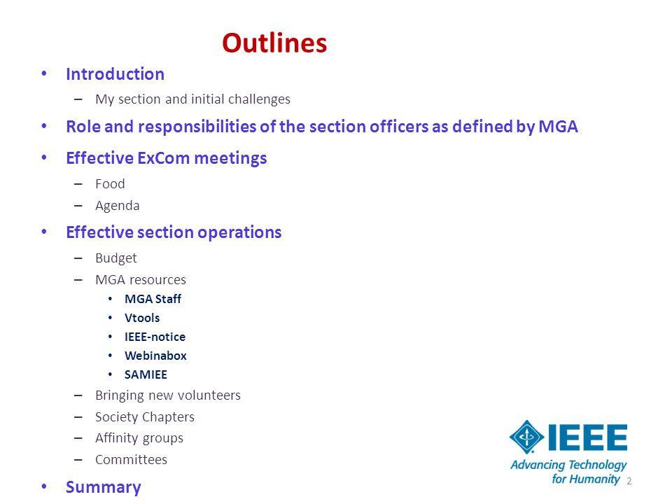 Outlines Introduction – My section and initial challenges Role and responsibilities of the section officers as defined by MGA Effective ExCom meetings – Food – Agenda Effective section operations – Budget – MGA resources MGA Staff Vtools IEEE-notice Webinabox SAMIEE – Bringing new volunteers – Society Chapters – Affinity groups – Committees Summary 2