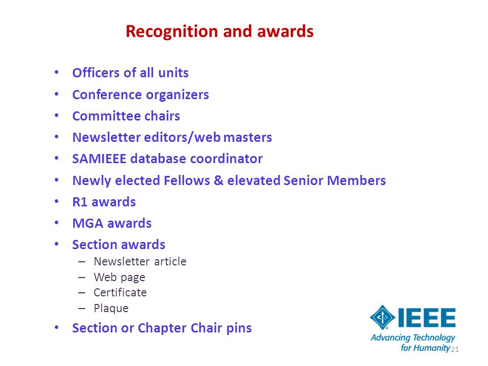 Recognition and awards Officers of all units Conference organizers Committee chairs Newsletter editors/web masters SAMIEEE database coordinator Newly elected Fellows & elevated Senior Members R1 awards MGA awards Section awards – Newsletter article – Web page – Certificate – Plaque Section or Chapter Chair pins 21