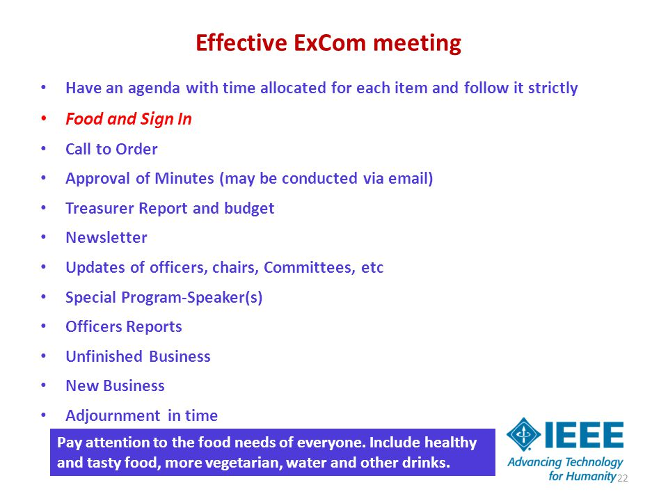 Effective ExCom meeting Have an agenda with time allocated for each item and follow it strictly Food and Sign In Call to Order Approval of Minutes (may be conducted via email) Treasurer Report and budget Newsletter Updates of officers, chairs, Committees, etc Special Program-Speaker(s) Officers Reports Unfinished Business New Business Adjournment in time 22 Pay attention to the food needs of everyone.