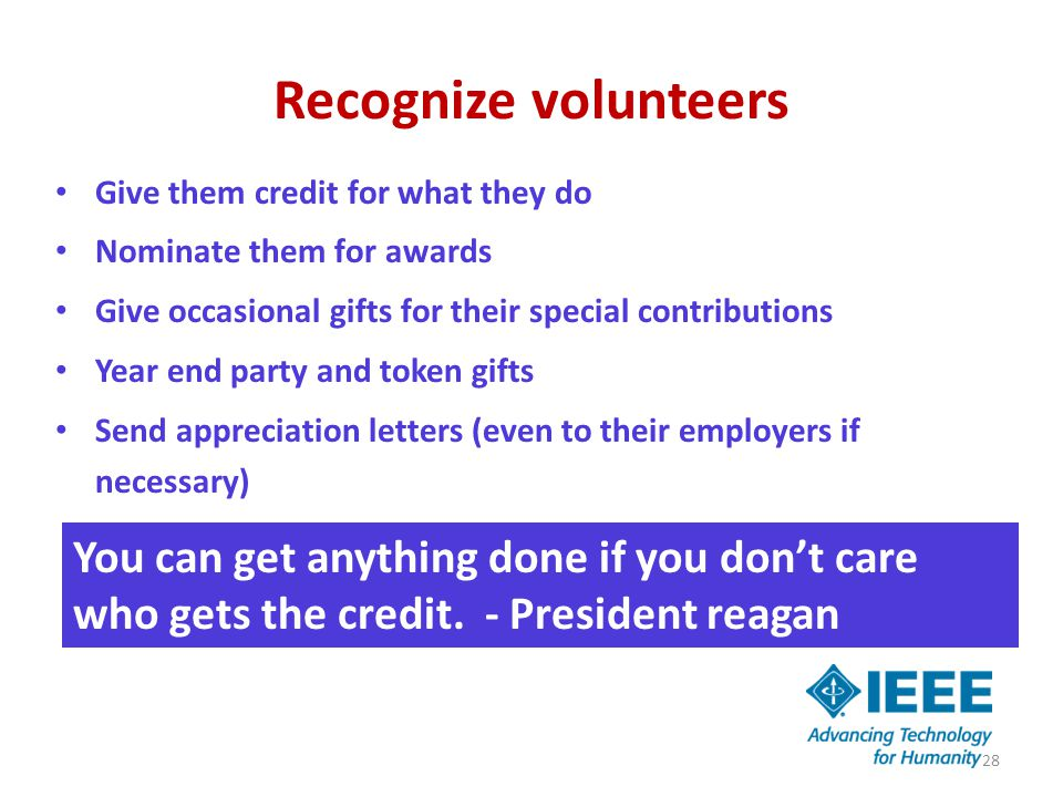 Recognize volunteers Give them credit for what they do Nominate them for awards Give occasional gifts for their special contributions Year end party and token gifts Send appreciation letters (even to their employers if necessary) 28 You can get anything done if you don't care who gets the credit.