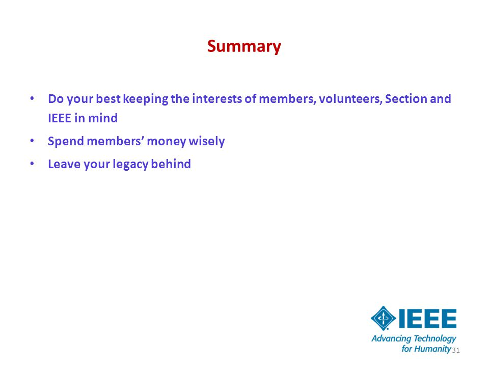Summary Do your best keeping the interests of members, volunteers, Section and IEEE in mind Spend members' money wisely Leave your legacy behind 31