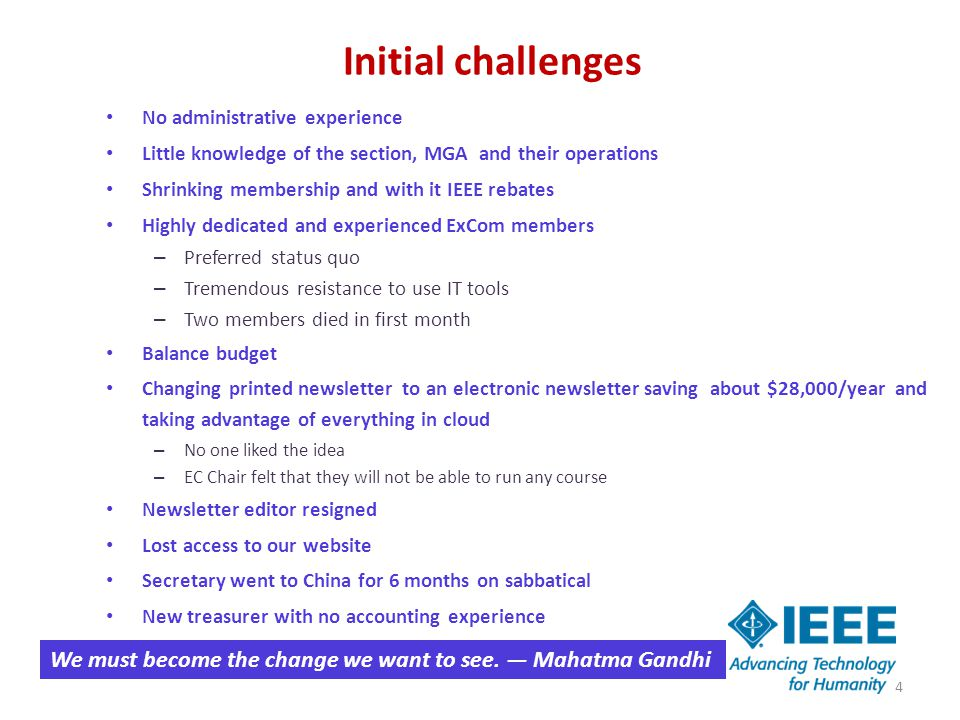 Initial challenges No administrative experience Little knowledge of the section, MGA and their operations Shrinking membership and with it IEEE rebates Highly dedicated and experienced ExCom members – Preferred status quo – Tremendous resistance to use IT tools – Two members died in first month Balance budget Changing printed newsletter to an electronic newsletter saving about $28,000/year and taking advantage of everything in cloud – No one liked the idea – EC Chair felt that they will not be able to run any course Newsletter editor resigned Lost access to our website Secretary went to China for 6 months on sabbatical New treasurer with no accounting experience We must become the change we want to see.