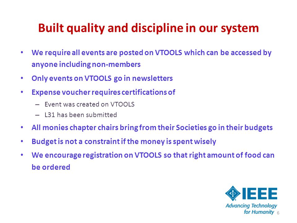 Built quality and discipline in our system We require all events are posted on VTOOLS which can be accessed by anyone including non-members Only events on VTOOLS go in newsletters Expense voucher requires certifications of – Event was created on VTOOLS – L31 has been submitted All monies chapter chairs bring from their Societies go in their budgets Budget is not a constraint if the money is spent wisely We encourage registration on VTOOLS so that right amount of food can be ordered 6