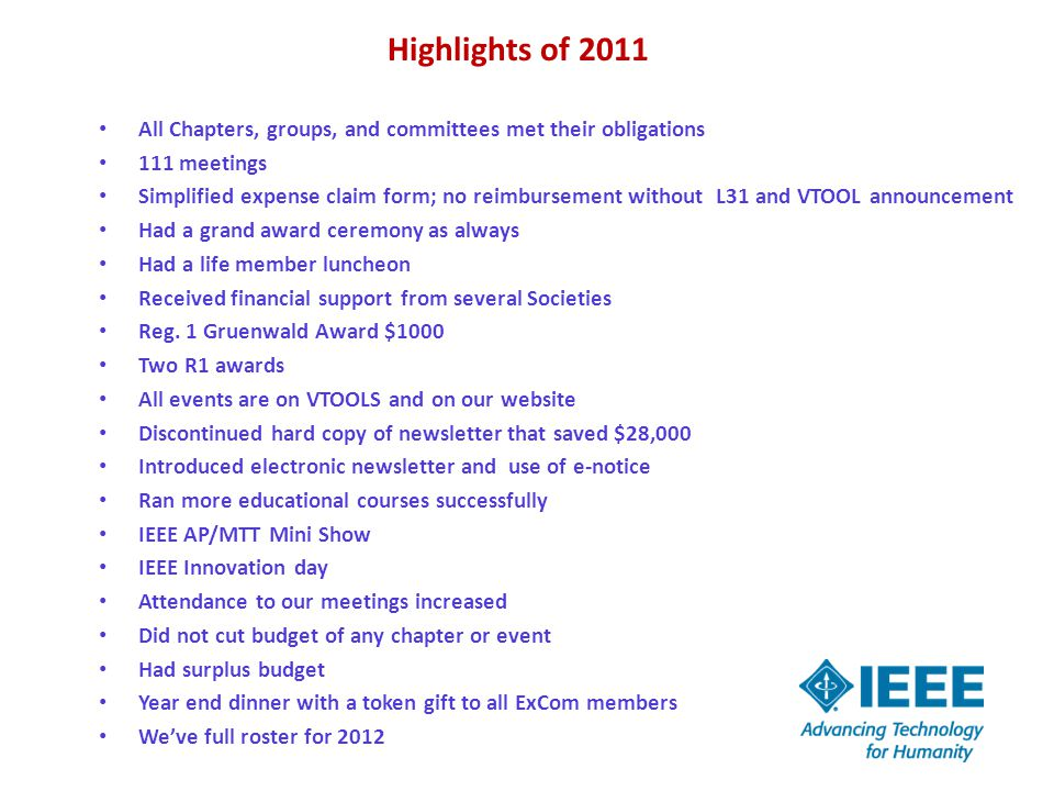 Highlights of 2011 All Chapters, groups, and committees met their obligations 111 meetings Simplified expense claim form; no reimbursement without L31 and VTOOL announcement Had a grand award ceremony as always Had a life member luncheon Received financial support from several Societies Reg.
