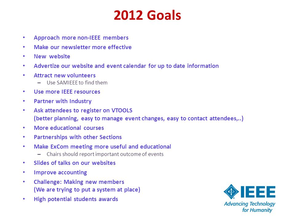 2012 Goals Approach more non-IEEE members Make our newsletter more effective New website Advertize our website and event calendar for up to date information Attract new volunteers – Use SAMIEEE to find them Use more IEEE resources Partner with Industry Ask attendees to register on VTOOLS (better planning, easy to manage event changes, easy to contact attendees,..) More educational courses Partnerships with other Sections Make ExCom meeting more useful and educational – Chairs should report important outcome of events Slides of talks on our websites Improve accounting Challenge: Making new members (We are trying to put a system at place) High potential students awards