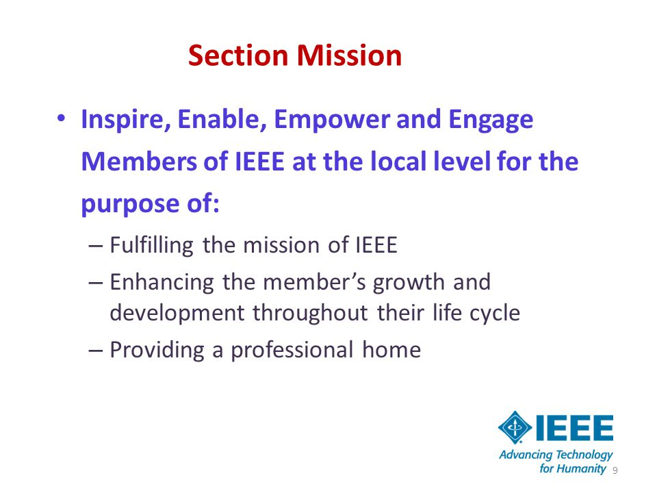 Section Mission Inspire, Enable, Empower and Engage Members of IEEE at the local level for the purpose of: – Fulfilling the mission of IEEE – Enhancing the member's growth and development throughout their life cycle – Providing a professional home 9