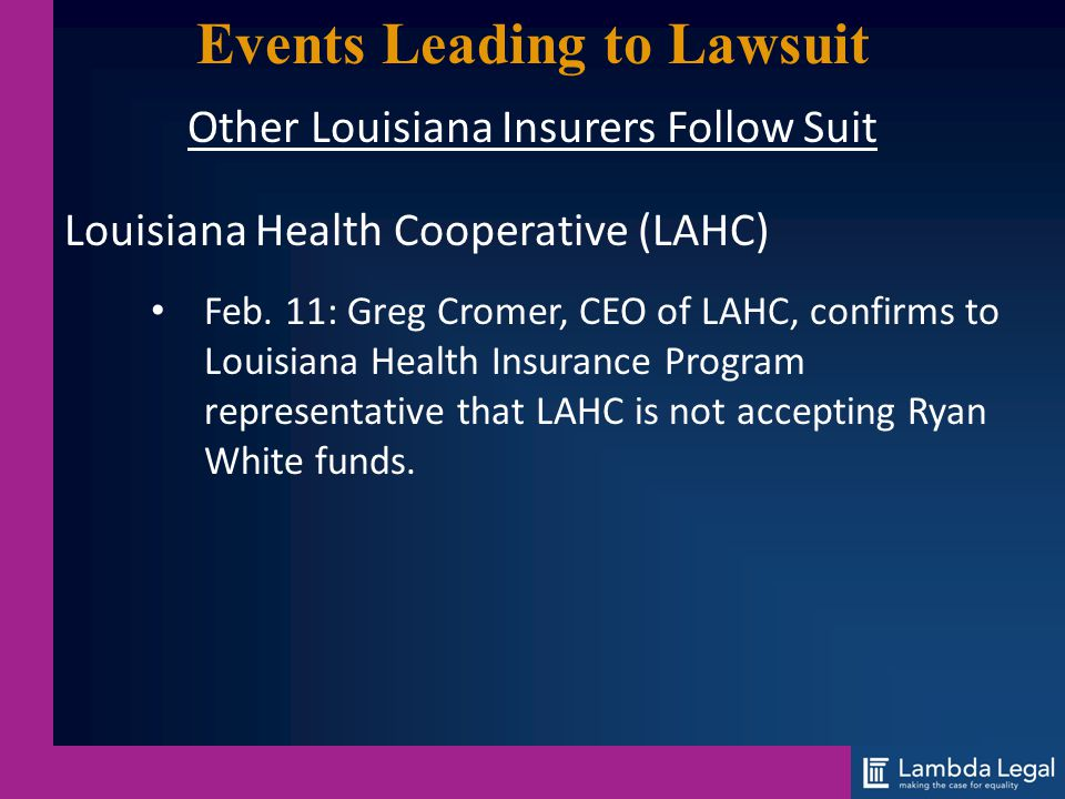 Events Leading to Lawsuit Other Louisiana Insurers Follow Suit Louisiana Health Cooperative (LAHC) Feb. 11: Greg Cromer, CEO of LAHC, confirms to Loui