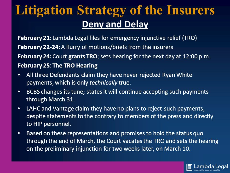 Litigation Strategy of the Insurers Deny and Delay February 21: Lambda Legal files for emergency injunctive relief (TRO) February 22-24: A flurry of m