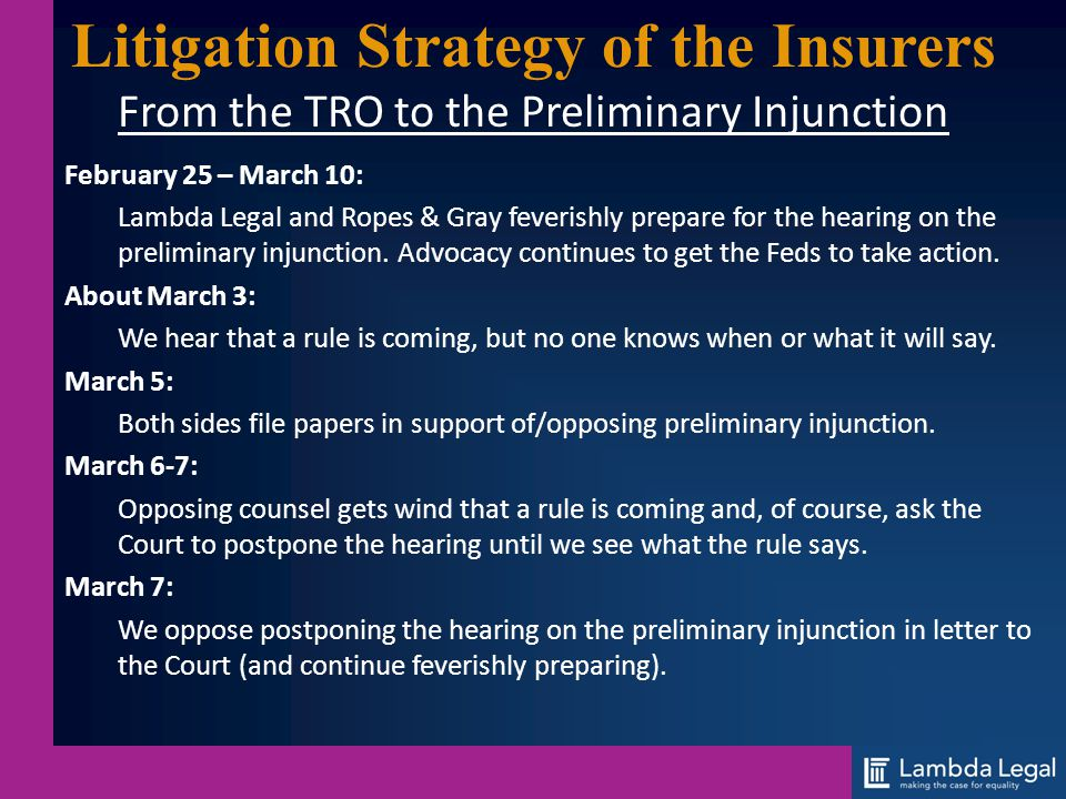Litigation Strategy of the Insurers From the TRO to the Preliminary Injunction February 25 – March 10: Lambda Legal and Ropes & Gray feverishly prepar