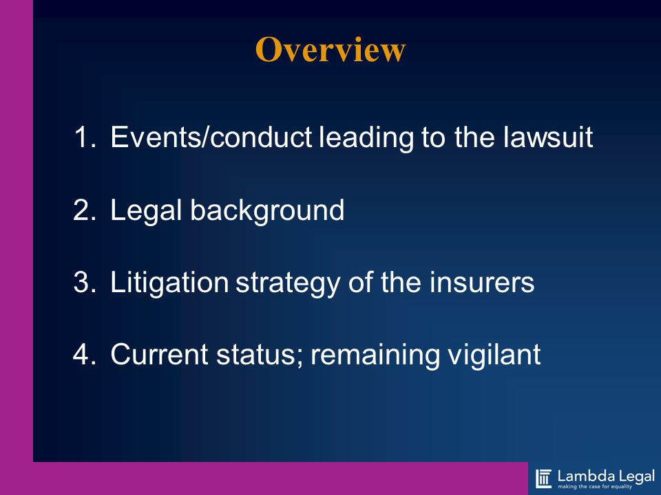 Overview 1.Events/conduct leading to the lawsuit 2.Legal background 3.Litigation strategy of the insurers 4.Current status; remaining vigilant