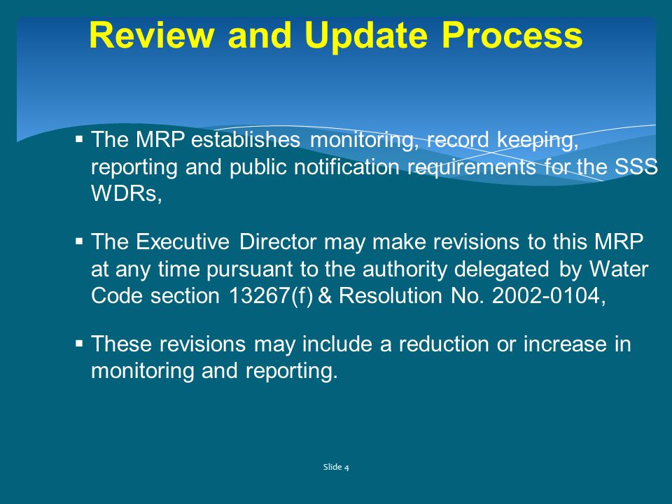Slide 4 Review and Update Process  The MRP establishes monitoring, record keeping, reporting and public notification requirements for the SSS WDRs,  The Executive Director may make revisions to this MRP at any time pursuant to the authority delegated by Water Code section 13267(f) & Resolution No.