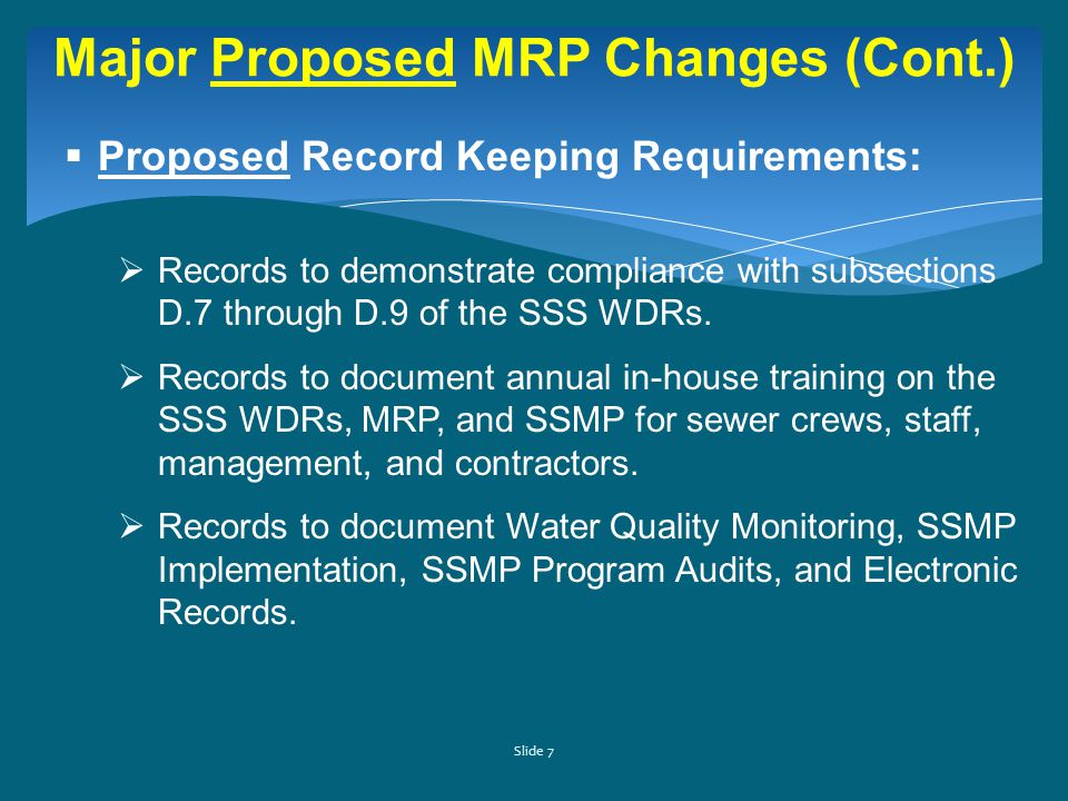Slide 7 Major Proposed MRP Changes (Cont.)  Proposed Record Keeping Requirements:  Records to demonstrate compliance with subsections D.7 through D.9 of the SSS WDRs.