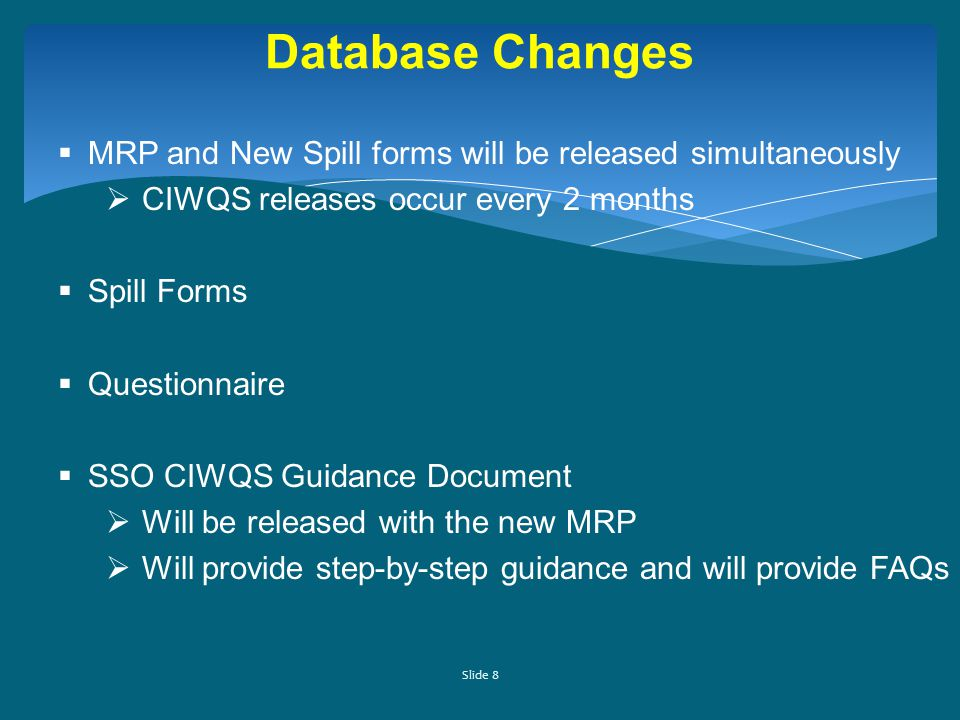 Slide 8 Database Changes  MRP and New Spill forms will be released simultaneously  CIWQS releases occur every 2 months  Spill Forms  Questionnaire  SSO CIWQS Guidance Document  Will be released with the new MRP  Will provide step-by-step guidance and will provide FAQs