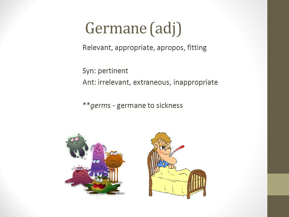 Germane (adj) Relevant, appropriate, apropos, fitting Syn: pertinent Ant: irrelevant, extraneous, inappropriate **germs - germane to sickness