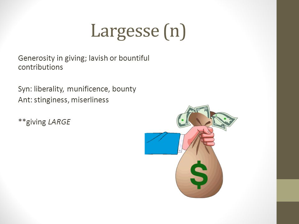 Largesse (n) Generosity in giving; lavish or bountiful contributions Syn: liberality, munificence, bounty Ant: stinginess, miserliness **giving LARGE