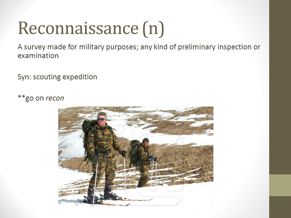 Reconnaissance (n) A survey made for military purposes; any kind of preliminary inspection or examination Syn: scouting expedition **go on recon