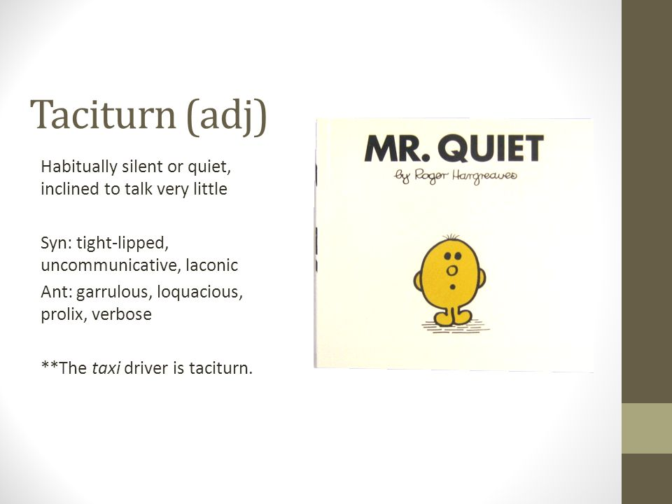 Taciturn (adj) Habitually silent or quiet, inclined to talk very little Syn: tight-lipped, uncommunicative, laconic Ant: garrulous, loquacious, prolix, verbose **The taxi driver is taciturn.