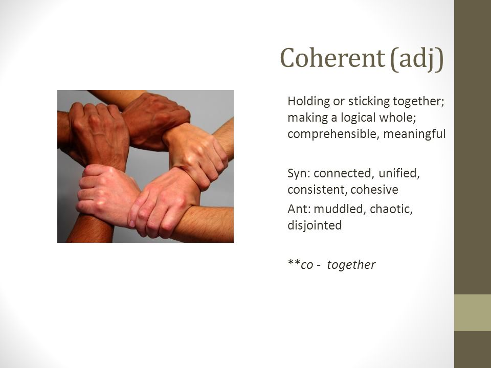 Coherent (adj) Holding or sticking together; making a logical whole; comprehensible, meaningful Syn: connected, unified, consistent, cohesive Ant: muddled, chaotic, disjointed **co - together