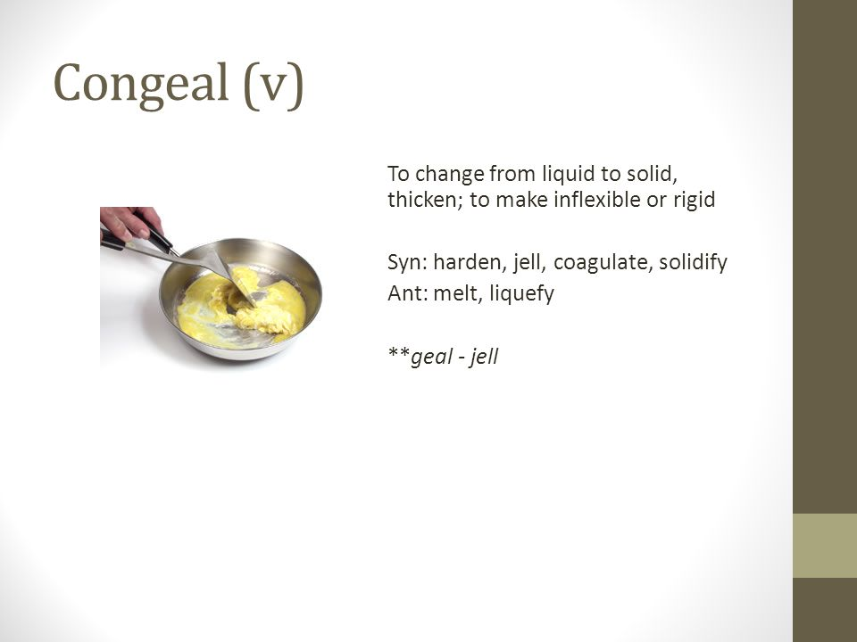 Congeal (v) To change from liquid to solid, thicken; to make inflexible or rigid Syn: harden, jell, coagulate, solidify Ant: melt, liquefy **geal - jell