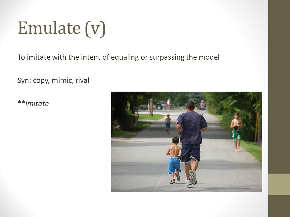 Emulate (v) To imitate with the intent of equaling or surpassing the model Syn: copy, mimic, rival **imitate