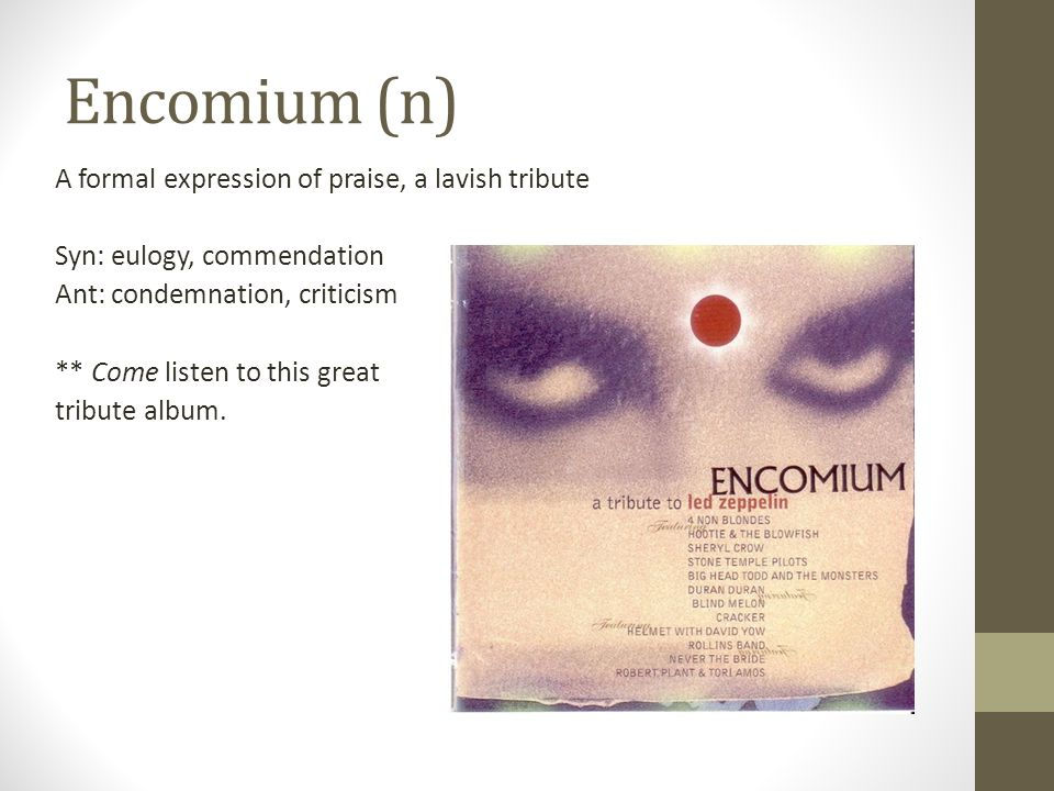 Encomium (n) A formal expression of praise, a lavish tribute Syn: eulogy, commendation Ant: condemnation, criticism ** Come listen to this great tribute album.
