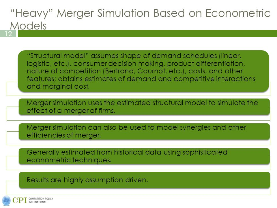 12 Heavy Merger Simulation Based on Econometric Models Structural model assumes shape of demand schedules (linear, logistic, etc.), consumer decision making, product differentiation, nature of competition (Bertrand, Cournot, etc.), costs, and other features; obtains estimates of demand and competitive interactions and marginal cost.