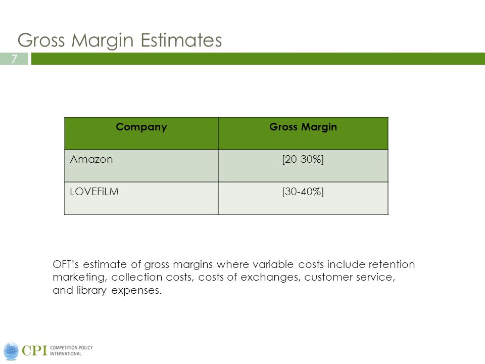 7 Gross Margin Estimates CompanyGross Margin Amazon[20-30%] LOVEFiLM[30-40%] OFT's estimate of gross margins where variable costs include retention marketing, collection costs, costs of exchanges, customer service, and library expenses.