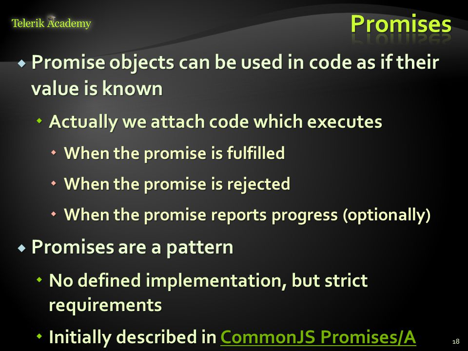  Promise objects can be used in code as if their value is known  Actually we attach code which executes  When the promise is fulfilled  When the promise is rejected  When the promise reports progress (optionally)  Promises are a pattern  No defined implementation, but strict requirements  Initially described in CommonJS Promises/A CommonJS Promises/ACommonJS Promises/A 18