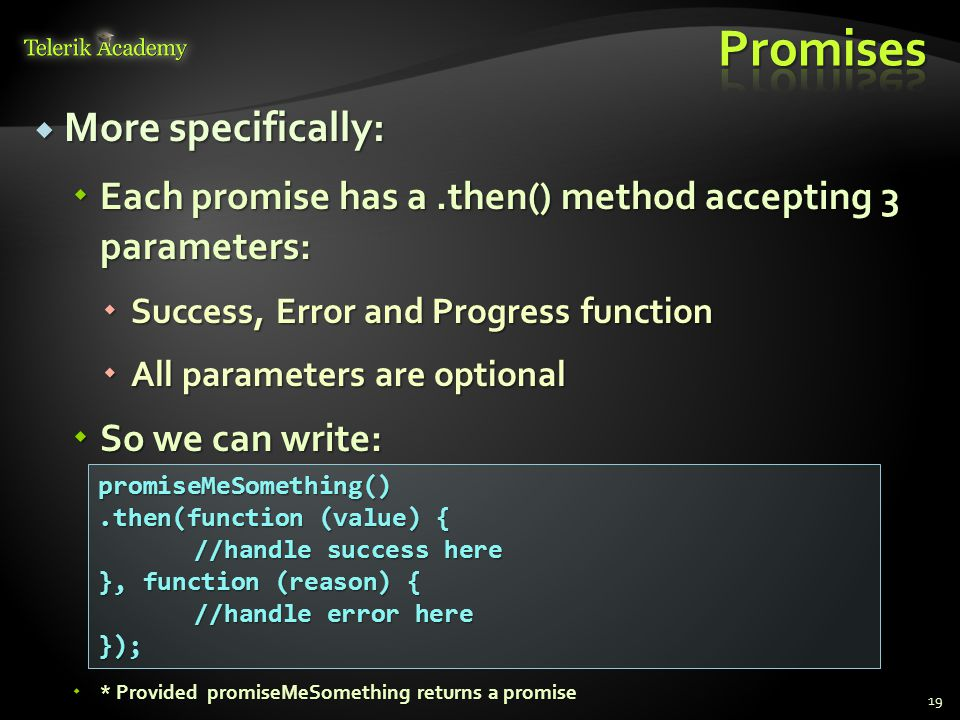  More specifically:  Each promise has a.then() method accepting 3 parameters:  Success, Error and Progress function  All parameters are optional  So we can write:  * Provided promiseMeSomething returns a promise 19 promiseMeSomething().then(function (value) { //handle success here }, function (reason) { //handle error here });