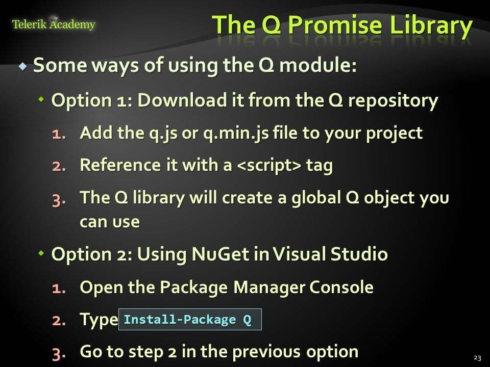  Some ways of using the Q module:  Option 1: Download it from the Q repository 1.Add the q.js or q.min.js file to your project 2.Reference it with a tag 3.The Q library will create a global Q object you can use  Option 2: Using NuGet in Visual Studio 1.Open the Package Manager Console 2.Type 3.Go to step 2 in the previous option 23 Install-Package Q