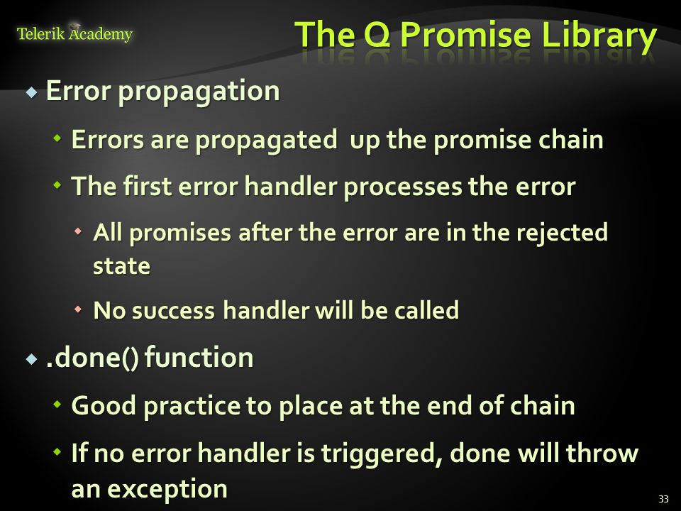  Error propagation  Errors are propagated up the promise chain  The first error handler processes the error  All promises after the error are in the rejected state  No success handler will be called .done() function  Good practice to place at the end of chain  If no error handler is triggered, done will throw an exception 33