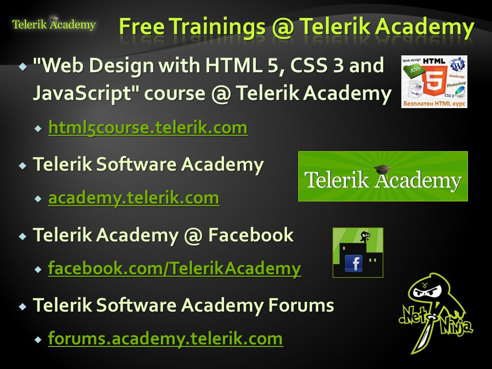  Web Design with HTML 5, CSS 3 and JavaScript course @ Telerik Academy  html5course.telerik.com html5course.telerik.com  Telerik Software Academy  academy.telerik.com academy.telerik.com  Telerik Academy @ Facebook  facebook.com/TelerikAcademy facebook.com/TelerikAcademy  Telerik Software Academy Forums  forums.academy.telerik.com forums.academy.telerik.com