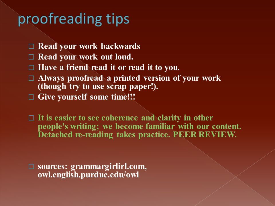  Read your work backwards  Read your work out loud.  Have a friend read it or read it to you.  Always proofread a printed version of your work (th