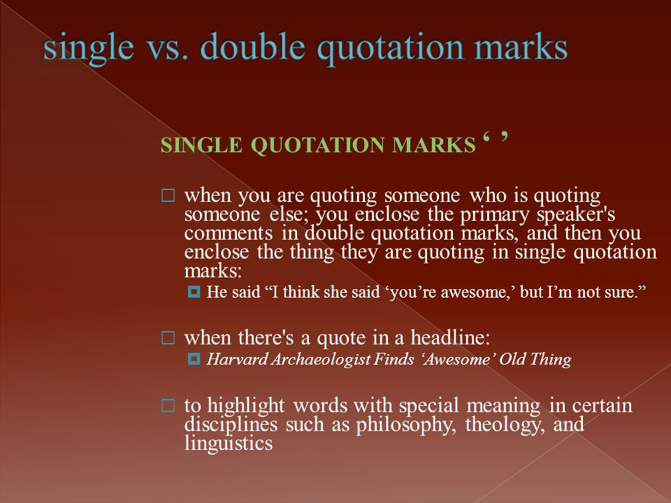 SINGLE QUOTATION MARKS ' '  when you are quoting someone who is quoting someone else; you enclose the primary speaker's comments in double quotation