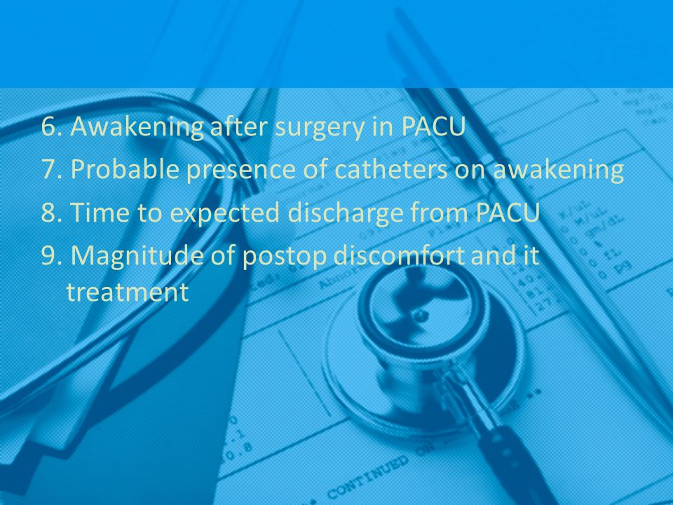 6. Awakening after surgery in PACU 7. Probable presence of catheters on awakening 8. Time to expected discharge from PACU 9. Magnitude of postop disco