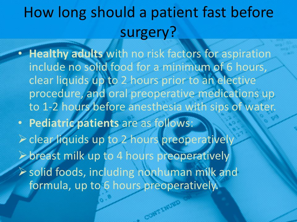 How long should a patient fast before surgery? Healthy adults with no risk factors for aspiration include no solid food for a minimum of 6 hours, clea