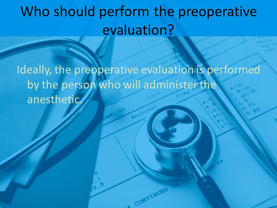 Who should perform the preoperative evaluation? Ideally, the preoperative evaluation is performed by the person who will administer the anesthetic.