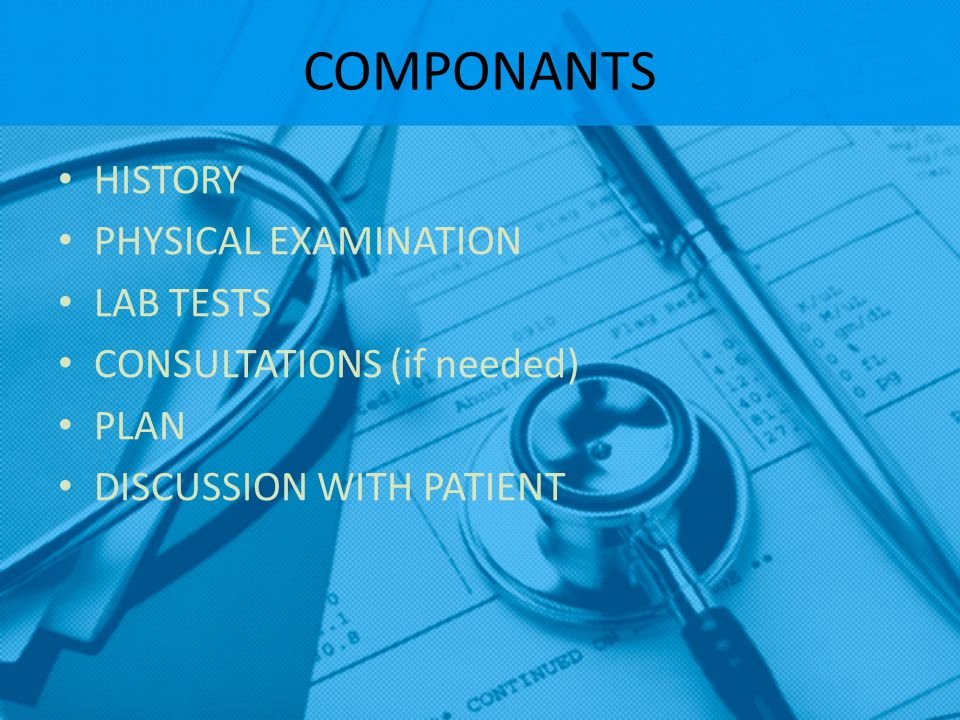 COMPONANTS HISTORY PHYSICAL EXAMINATION LAB TESTS CONSULTATIONS (if needed) PLAN DISCUSSION WITH PATIENT