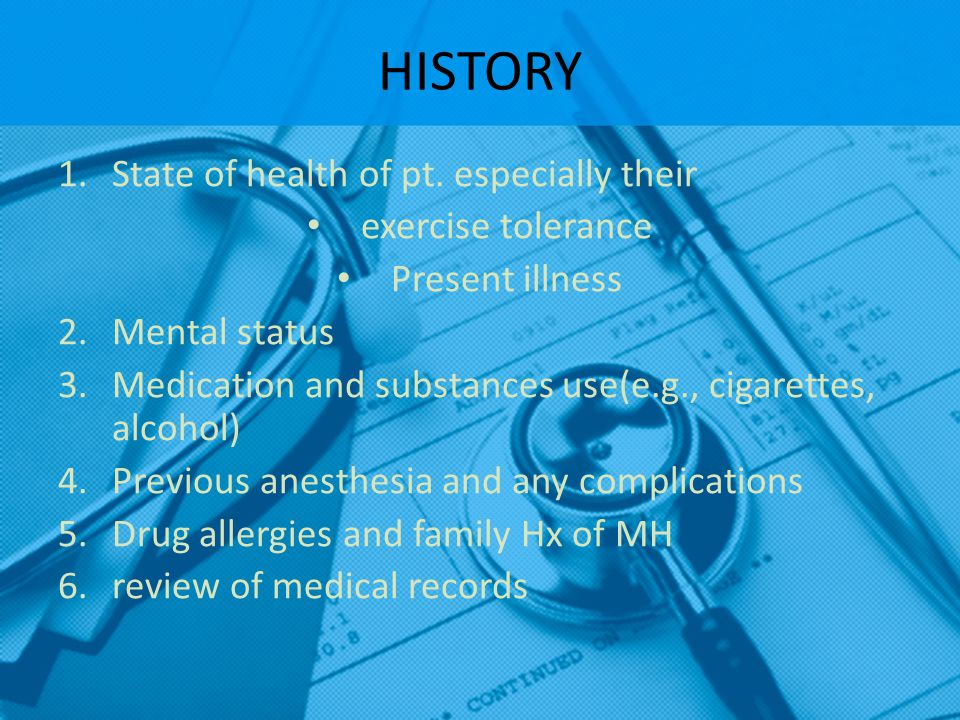 HISTORY 1.State of health of pt. especially their exercise tolerance Present illness 2.Mental status 3.Medication and substances use(e.g., cigarettes,