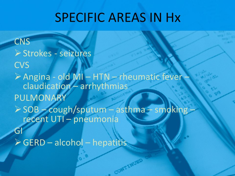 SPECIFIC AREAS IN Hx CNS  Strokes - seizures CVS  Angina - old MI – HTN – rheumatic fever – claudication – arrhythmias PULMONARY  SOB – cough/sputu