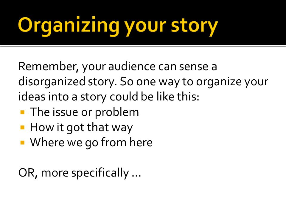 Remember, your audience can sense a disorganized story.