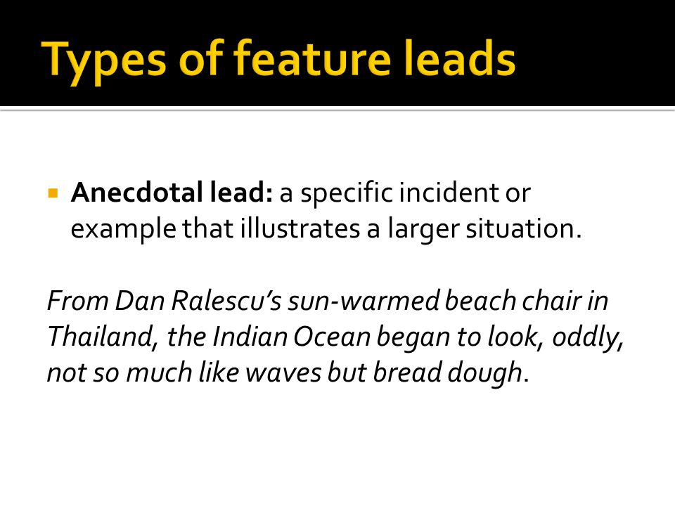  Anecdotal lead: a specific incident or example that illustrates a larger situation.