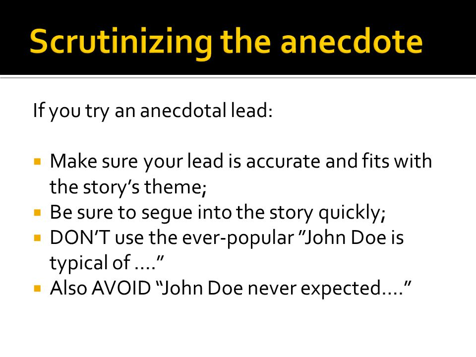 If you try an anecdotal lead:  Make sure your lead is accurate and fits with the story's theme;  Be sure to segue into the story quickly;  DON'T use the ever-popular John Doe is typical of ….  Also AVOID John Doe never expected….