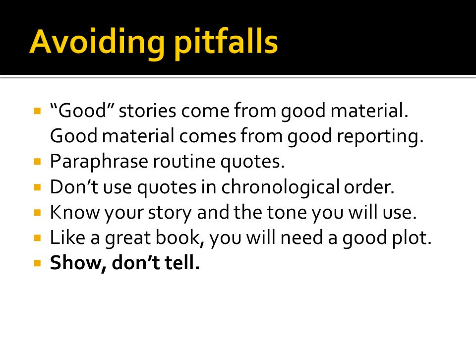  Good stories come from good material. Good material comes from good reporting.