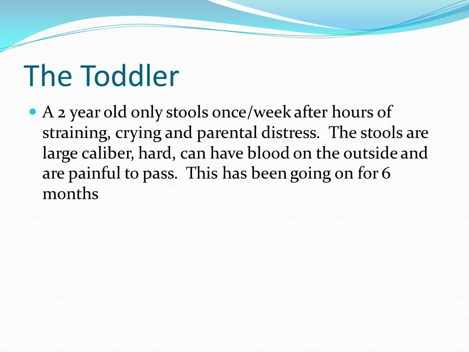 The Toddler A 2 year old only stools once/week after hours of straining, crying and parental distress.