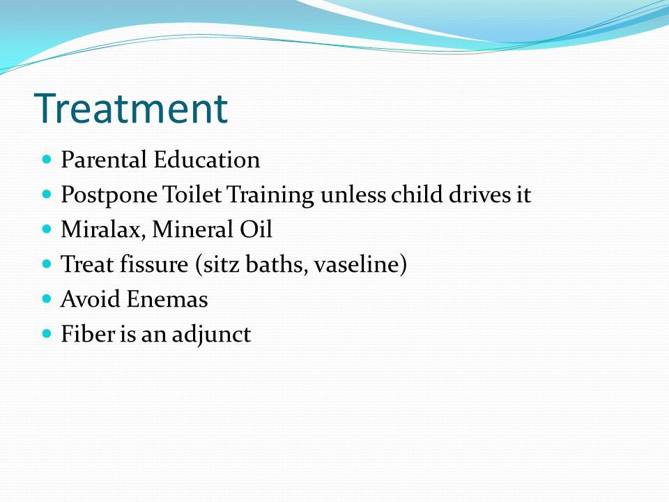 Treatment Parental Education Postpone Toilet Training unless child drives it Miralax, Mineral Oil Treat fissure (sitz baths, vaseline) Avoid Enemas Fiber is an adjunct